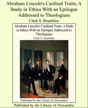 Abraham Lincoln's Cardinal Traits; A Study in Ethics With an Epilogue Addressed to Theologians