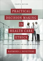 Practical Decision Making in Health Care Ethics: Cases, Concepts, and the Virtue of Prudence, Fourth Edition by Raymond J. Devettere
