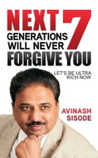 Next 7 Generations Will Never Forgive You: Let's Be Ultra Rich Now by Avinash  Sisode