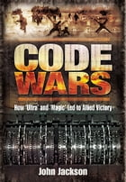 Code Wars: How 'Ultra' and 'Magic' Led to Allied Victory by John Jackson