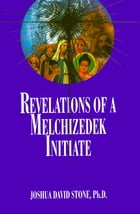 Revelations of a Melchizedek Initiate by Joshua David Stone