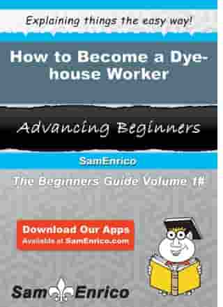 How to Become a Dye-house Worker: How to Become a Dye-house Worker by Kiana Vanmeter