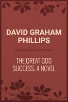 The Great God Success: A Novel by David Graham Phillips