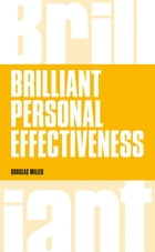 Brilliant Personal Effectiveness: What to know and say to make an impact at work by Douglas Miller