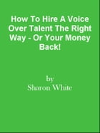 How To Hire A Voice Over Talent The Right Way - Or Your Money Back! by Editorial Team Of MPowerUniversity.com