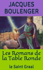Les Romans de la Table Ronde: le Saint Graal by Jacques Boulenger