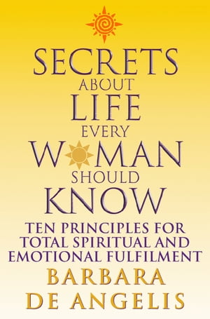 Secrets About Life Every Woman Should Know: Ten principles for spiritual and emotional fulfillment