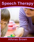 Speech Therapy: The Top Guide for Speech Therapy Activities, Speech Therapy for Toddlers, Speech Therapy Materials,  by Alfonso Brown