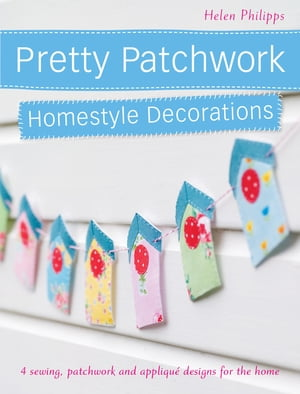 Pretty Patchwork Homestyle Decorations 4 sewing,  patchwork and applique designs for the home