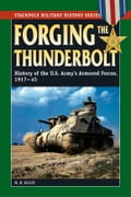Forging the Thunderbolt: History of the U.S. Army's Armored Forces, 1917-45 6651b8fd-1e51-4ca5-9020-8f0fb518d589
