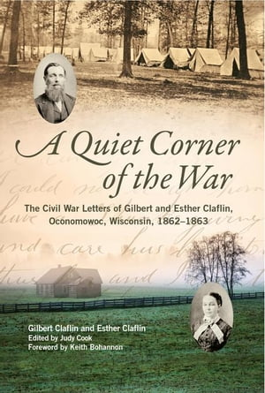 A Quiet Corner of the War: The Civil War Letters of Gilbert and Esther Claflin,  Oconomowoc,  Wisconsin,  1862-1863