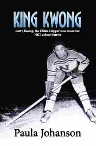 King Kwong: Larry Kwong, the China Clipper who broke the NHL colour barrier by Paula Johanson