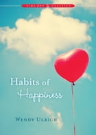 Habits of Happiness by Wendy Ulrich