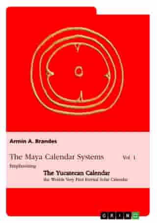 The Maya Calendar Systems Vol. 1: Emphasizing the Yucatecan Calendar, the Worlds Very First Eternal Solar Calendar by Armin A. Brandes