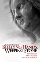 Bleeding Hands, Weeping Stone: True Stories of Divine Wonders, Miracles, and Messages by Elizabeth Ficocelli