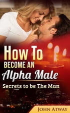 How to become an Alpha Male: Secrets to be The Man by John Atway