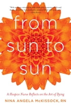 From Sun to Sun: A Hospice Nurse Reflects on the Art of Dying by Nina Angela McKissock