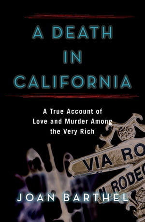 A Death in California: A True Account of Love and Murder Among the Very Rich by Joan Barthel