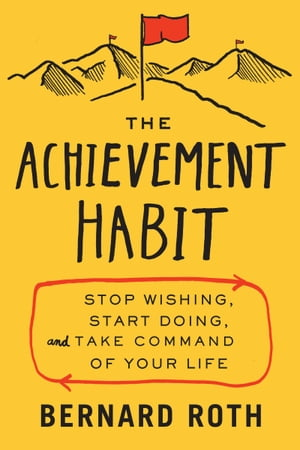 The Achievement Habit: Stop Wishing, Start Doing, and Take Command of Your Life by Bernard Roth