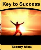 Key to Success: How to Get from Where You Are to Where You Want to Be By Learning Secrets to Success, Small Business Success, Person Success, Career S by Tammy Riles