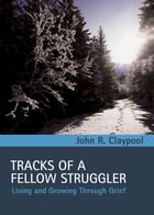 Tracks of a Fellow Struggler: Living and Growing through Grief by John R. Claypool