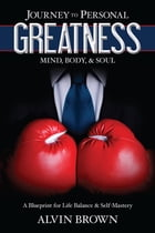 Journey to Personal Greatness: Mind, Body, & Soul: A Blueprint for Life Balance & Self-Mastery by Alvin Brown