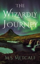 The Wizardly Journey by M.S. Metcalf