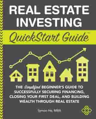 Real Estate Investing QuickStart Guide: The Simplified Beginner's Guide to Successfully Securing Financing, Closing Your First Deal, and Building Wealth Through Real Estate by Symon He