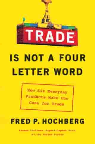 Trade Is Not a Four-Letter Word: How Six Everyday Products Make the Case for Trade de Fred P. Hochberg