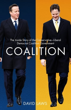 Coalition The Inside Story of the Conservative-Liberal Democrat Coalition Government