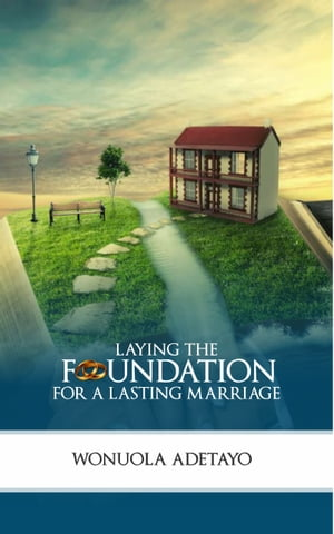 Laying the Foundation for a Lasting Marriage by Wonuola Adetayo