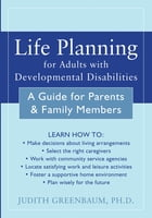 Life Planning for Adults with Developmental Disabilities: A Guide for Parents and Family Members by Judith Greenbaum, PhD