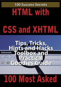 HTML with CSS and XHTML 100 Success Secrets, Tips, Tricks, Hints and Hacks Toolbox and Practical…