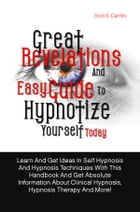 Great Revelations And Easy Guide To Hypnotize Yourself Today: Learn And Get Ideas In Self Hypnosis And Hypnosis Techniques With This Handbook And Get  by Scot S. Carrillo