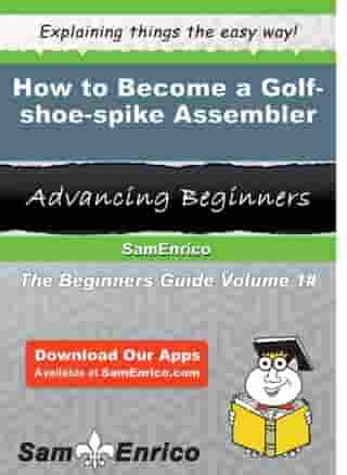 How to Become a Golf-shoe-spike Assembler: How to Become a Golf-shoe-spike Assembler by Mellie Hitt