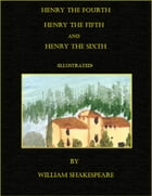 Henry the Fourth, The LIfe of Henry the Fifth, and Henry the Sixth (Illustrated) by William Shakespeare