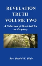 Revelation Truth Volume Two: A Collection of Short Articles on Prophecy by Rev. Daniel W. Blair