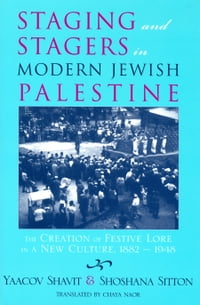 Staging and Stagers in Modern Jewish Palestine: The Creation of Festive Lore in a New Culture, 1882…