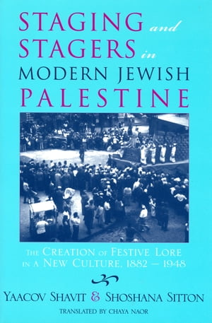 Staging and Stagers in Modern Jewish Palestine The Creation of Festive Lore in a New Culture,  1882-1948