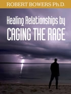 Healing Relationships by Caging the Rage by Robert Bowers Ph.D.