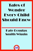 Tales of Wonder Every Child Should Know (Illustrated) by Kate Douglas Smith Wiggin