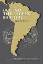 Beyond the Eagle's Shadow: New Histories of Latin America's Cold War by Virginia Garrard-Burnett