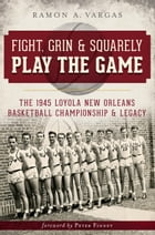 Fight, Grin and Squarely Play the Game: The 1945 Loyola New Orleans Basketball Championship and Legacy by Ramon Antonio Vargas