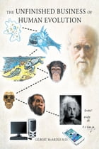 The Unfinished Business of Human Evolution by Gilbert McArdle M.D.