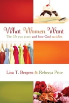 What Women Want: The Life You Crave and How God Satisfies by Lisa T. Bergren