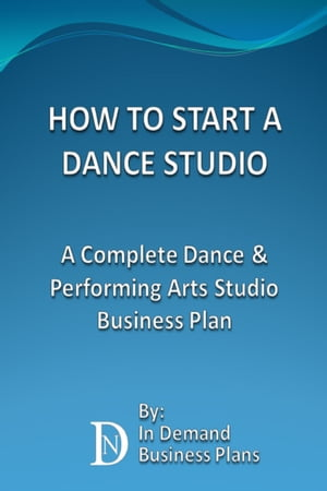 How To Start A Dance Studio: A Complete Dance & Performing Arts Studio Business Plan by In Demand Business Plans