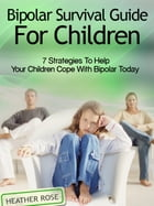 Bipolar Child: Bipolar Survival Guide For Children : 7 Strategies to Help Your Children Cope With Bipolar Today by Heather Rose