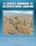 A Leader's Handbook to Unconventional Warfare: Guerrillas, Phases of an Insurgency, UW in Support of Limited War, U.S. UW Efforts from 1951- 2003 incl by Progressive Management