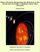 Plato's Doctrine Respecting the Rotation of the Earth and Aristotle's Comment Upon That Doctrine by George Grote