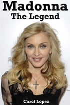 Madonna: The Legend by Carol Lopez